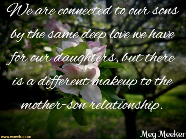 We are connected to our sons by the same deep love we  have for our daughters, but there is a different makeup to  the mother-son relationship. Meg Meeker Md,  Strong Mothers, Strong Sons