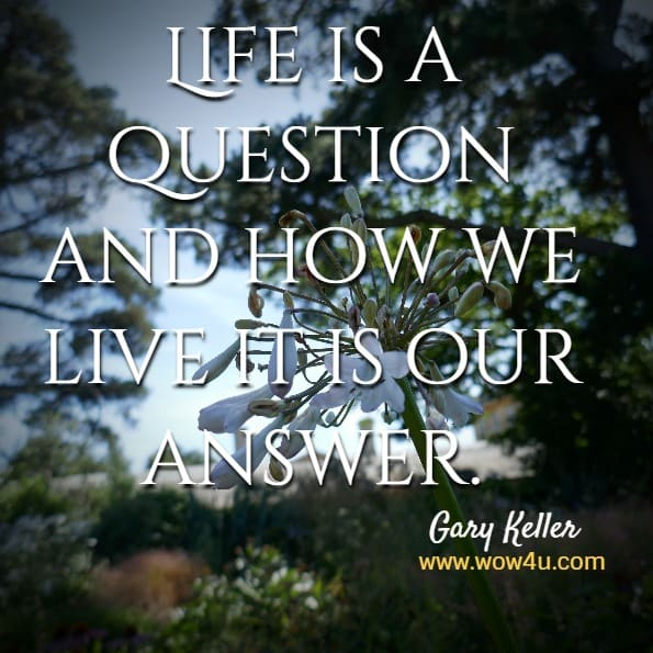 Life is a question and how we live it is our answer.  Gary Keller
