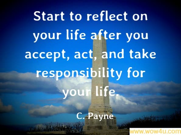 Start to reflect on your life after you accept, act, and take responsibility for your life. C. Payne, Attitude Within the Workplace