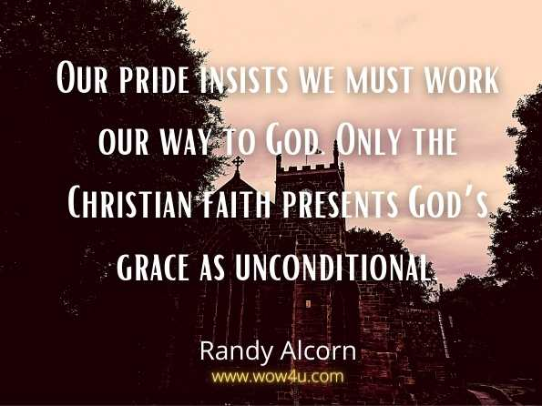 Our pride insists we must work our way to God. Only the Christian faith presents God's grace as unconditional. Randy Alcorn,  Grace
