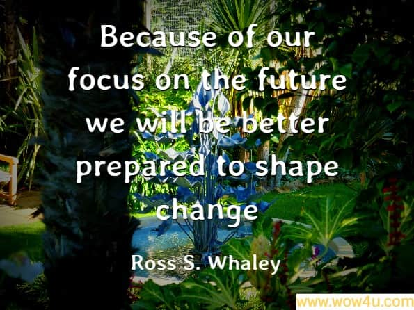 Because of our focus on the future we will be better prepared to shape change. Ross S. Whaley, Focus on the Future - Page 28