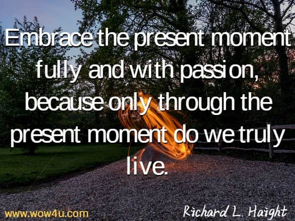 Embrace the present moment fully and with passion, because only through the present moment do we truly live. Richard L. Haight,  The Unbound Soul