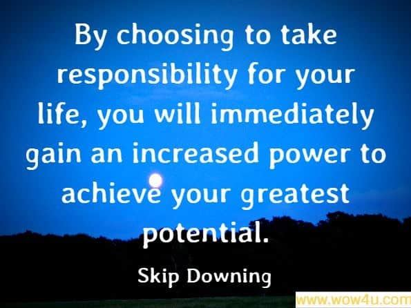 By choosing to take responsibility for your life, you will immediately gain an increased power to achieve your greatest potential. Skip Downing, On Course