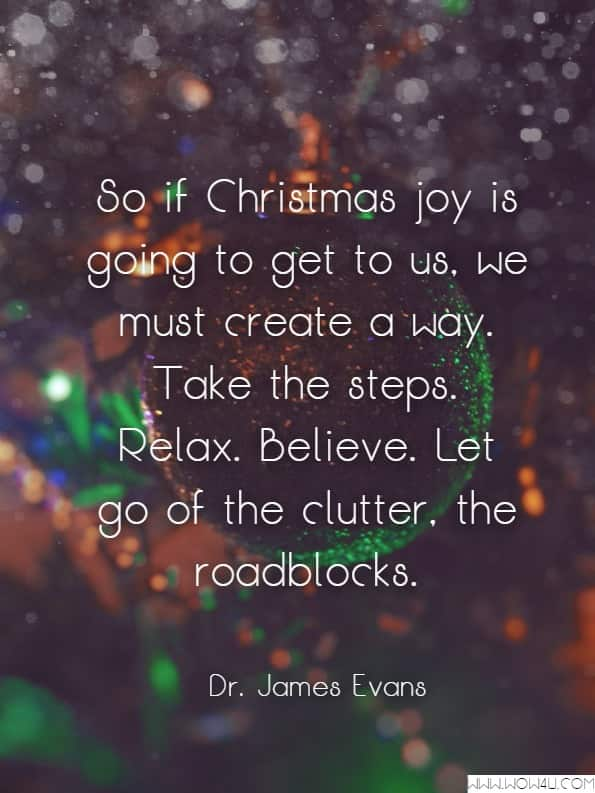 So if Christmas joy is going to get to us, we must create a way. Take the steps. Relax. Believe. Let go of the clutter, the roadblocks.Dr. James Evans McReynolds, Passionate Joy