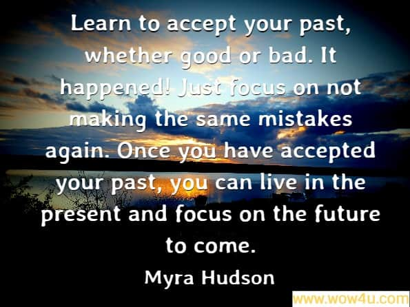 Learn to accept your past, whether good or bad. It happened! Just focus on not making the same mistakes again. Once you have accepted your past, you can live in the present and focus on the future to come. Myra Hudson, A Mommy's Love