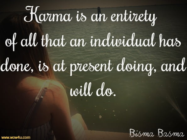 Karma is an entirety of all that an individual has done, is at present doing, and will do.