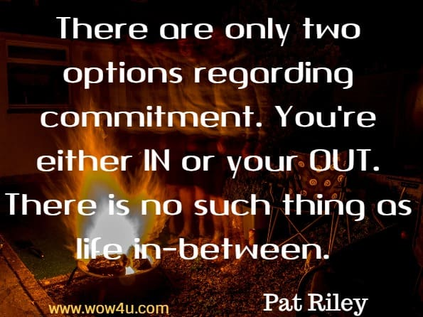 Monday Quotes,There are only two options regarding commitment. You're either IN or your OUT. There is no such thing as life in-between. Pat Riley, Basketball Coach and Player