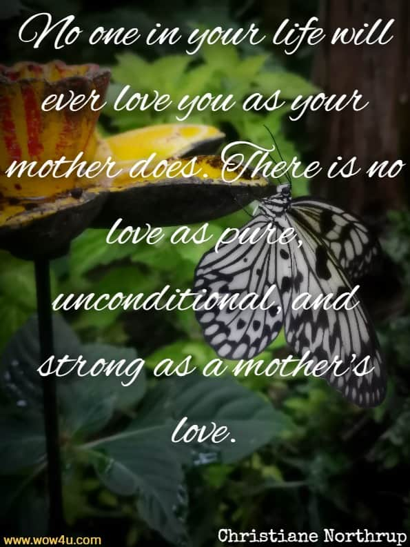 No one in your life will ever love you as your mother does. There is   no love as pure, unconditional, and strong as a mother's love. Christiane Northrup,  Mother Daughter Wisdom
