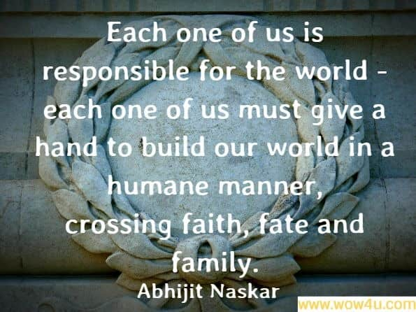 Each one of us is responsible for the world - each one of us must give a hand to build our world in a humane manner, crossing faith, fate and family. Abhijit Naskar, Operation Justice