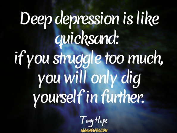 Deep depression is like quicksand: if you struggle too much, you will only dig yourself in further. Gillian Butler, Tony Hope, Managing Your Mind