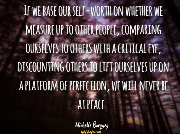 If we base our self-worth on whether we measure up to other people, comparing ourselves to others with a critical eye, discounting others to lift ourselves up on a platform of perfection, we will never be at peace. Michelle Borquez, Overcoming the Seven Deadly Emotions