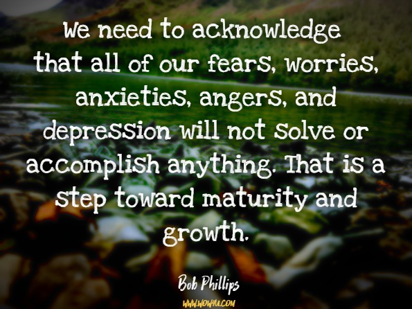 We need to acknowledge that all of our fears, worries, anxieties, angers, and depression will not solve or accomplish anything. That is a step toward maturity and growth. Bob Phillips, Overcoming Anxiety and Depression