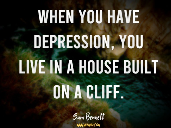 When you have depression, you live in a house built on a cliff. Sam Bennett, Start Right Where You Are