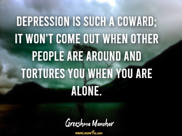 Depression is such a coward; it won't come out when other people are around and tortures you when you are alone. Greeshma Manohar, The Life Saver