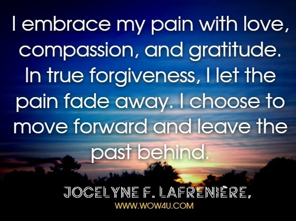I embrace my pain with love, compassion, and gratitude. In true forgiveness, I let the pain fade away. I choose to move forward and leave the past behind.Jocelyne F. Lafrenière,Unleash Your Power