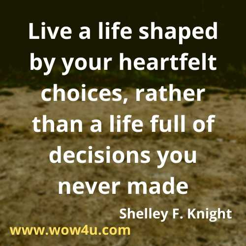 Live a life shaped by your heartfelt choices, rather than a life full of decisions you never made.  Shelley F. Knight, Positive Changes