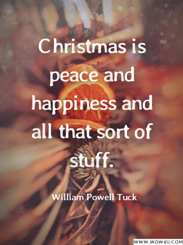 Christmas is peace and happiness and all that sort of stuff. William Powell Tuck, Christmas is for the Young-- Whatever Their Age
