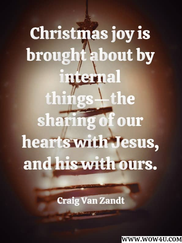 Christmas joy is brought about by internal things—the sharing of our hearts with Jesus, and his with ours.Craig Van Zandt, A Heavenly Christmas