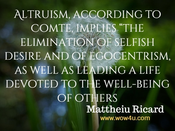 "Altruism, according to Comte, implies ""the elimination of selfish desire and of egocentrism, as well as leading a life devoted to the well-being of others. Mattheiu Ricard, Alturism."