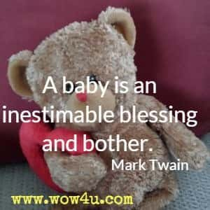 A baby is an inestimable blessing and bother. Mark Twain