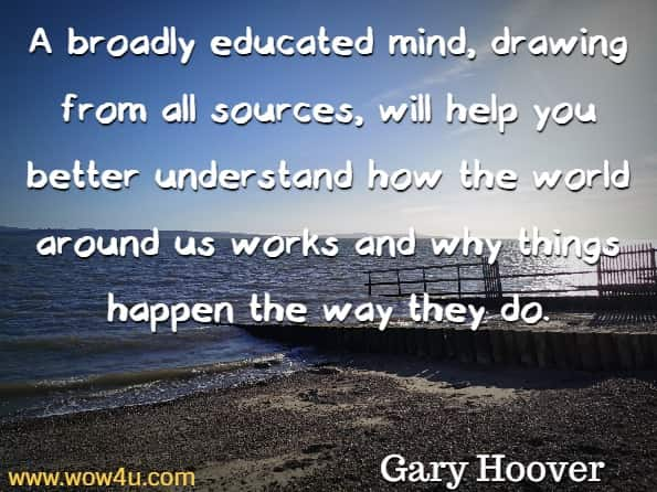 A broadly educated mind, drawing from all sources, will help you better understand how the world around us works and why things happen the way they do. Gary Hoover, The Lifetime Learner's Guide to Reading and Learning