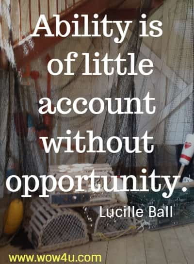 Ability is of little account without opportunity.  Lucille Ball