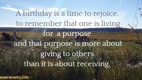 A birthday is a time to rejoice, to remember that one is living for  a purpose and that purpose is more about giving to others  than it is about receiving.