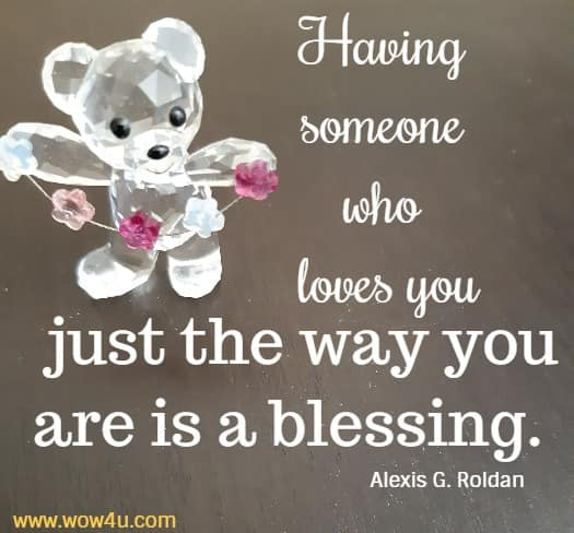 Having someone who loves you just the way you are is a blessing.  Alexis G. Roldan