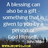 A blessing can also be a gift - something that is given to you by a person or God Himself. John Miller
