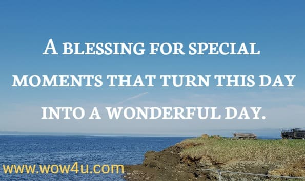 A blessing for special moments that turn this day into a wonderful day.