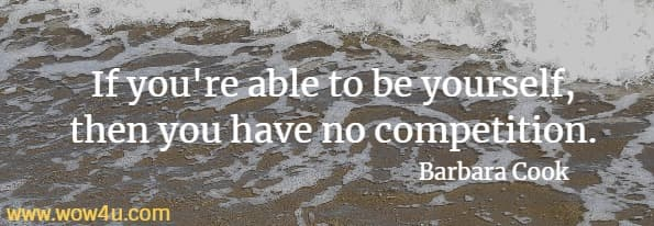 If you're able to be yourself, then you have no competition. Barbara Cook