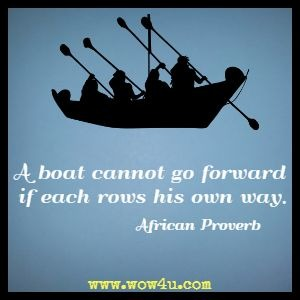 A boat cannot go forward if each rows his own way.  African Proverb