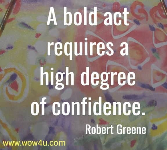 A bold act requires a high degree of confidence. Robert Greene