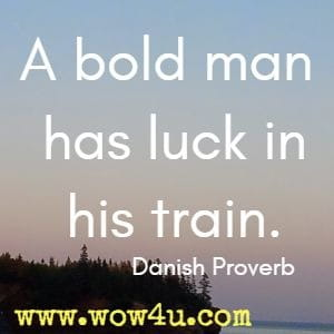 A bold man has luck in his train. Danish Proverb