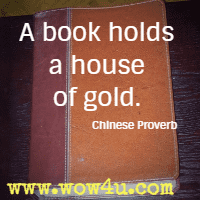 A book holds a house of gold. Chinese Proverb