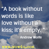 A book without words is like love without a kiss; it's empty.  Andrew Wolfe