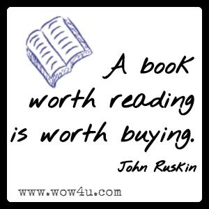 A book worth reading is worth buying.  John Ruskin