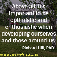 Above all, it's important to be optimistic and enthusiastic when developing ourselves and those around us. Richard Hill, PhD