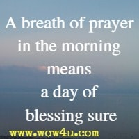 A breath of prayer in the morning means a day of blessing sure