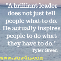 A brilliant leader does not just tell people what to do. He actually inspires  people to do what they have to do.   Tyler Green