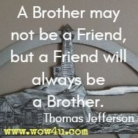 A Brother may not be a Friend, but a Friend will always be a Brother.  Thomas Jefferson