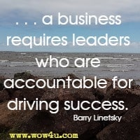 . . . a business requires leaders who are accountable for driving success. Barry Linetsky