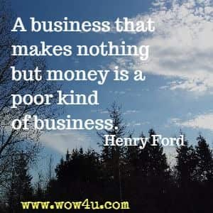 A business that makes nothing but money is a poor kind of business. Henry Ford