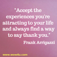 Accept the experiences you're attracting to your life and  always find a way to say thank you. Frank Arrigazzi