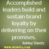 Accomplished leaders build and sustain brand loyalty by delivering on their promises.  Ashley Sheetz