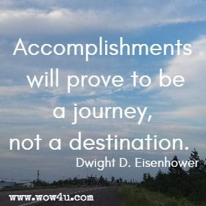 Accomplishments will prove to be a journey, not a destination. Dwight D. Eisenhower