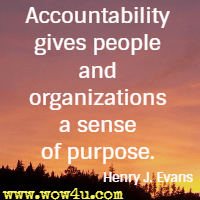 Accountability gives people and organizations a sense of purpose. Henry J. Evans