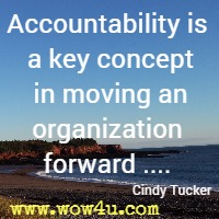 Accountability is a key concept in moving an organization forward .... Cindy Tucker