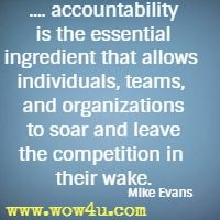 .... accountability is the essential ingredient that allows individuals,  teams, and organizations to soar and leave the competition in their wake. Mike Evans