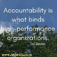 Accountability is what binds high-performance organizations. Tal Bevan